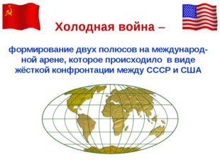 Холодная война – формирование двух полюсов на международ-ной арене, которое п