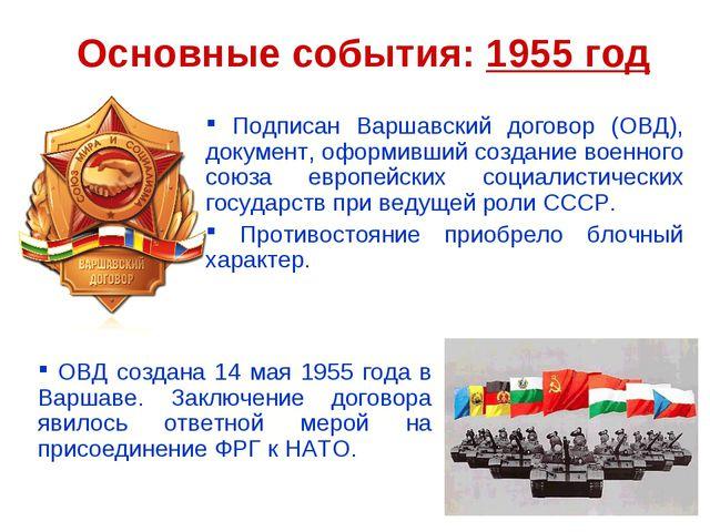 Основные события: 1955 год Подписан Варшавский договор (ОВД), документ, оформ...