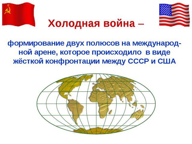Холодная война – формирование двух полюсов на международ-ной арене, которое п...
