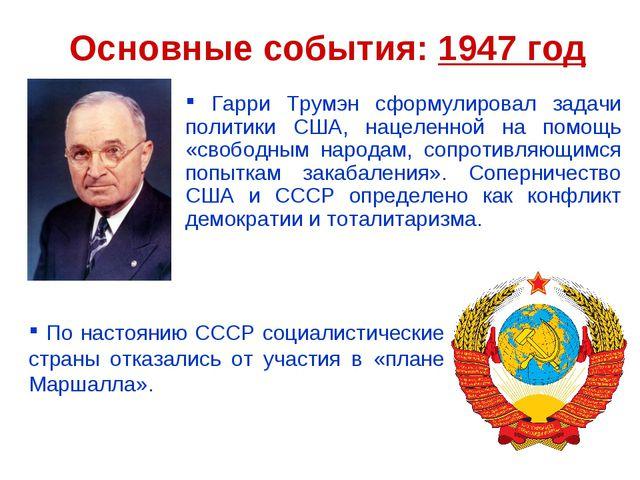 Основные события: 1947 год Гарри Трумэн сформулировал задачи политики США, на...