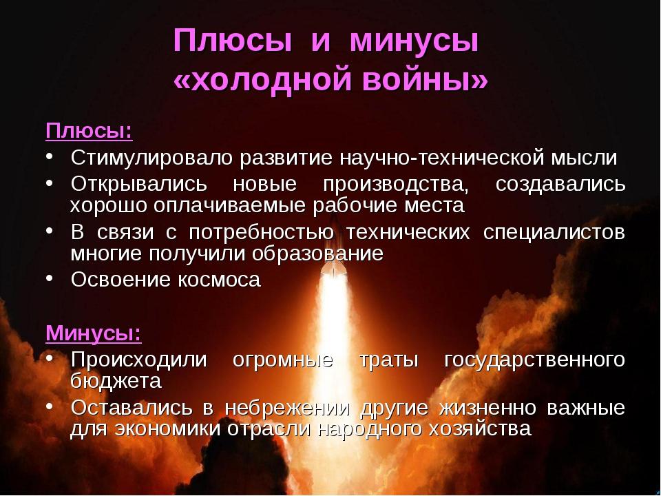 Плюсы и минусы «холодной войны» Плюсы: Стимулировало развитие научно-техничес...