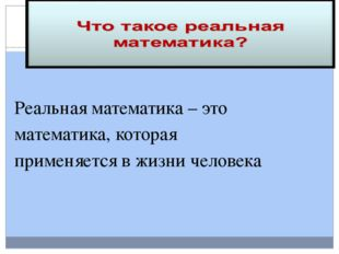 Реальная математика – это математика, которая применяется в жизни человека