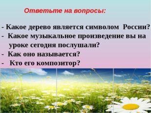 Ответьте на вопросы: - Какое дерево является символом России? - Какое музыка