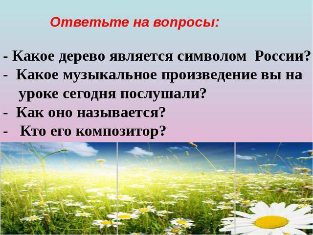 Ответьте на вопросы: - Какое дерево является символом России? - Какое музыка...