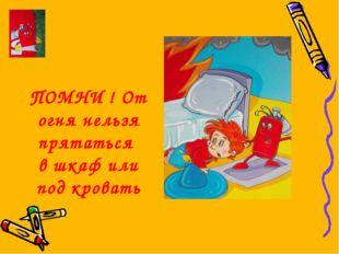 ПОМНИ ! От огня нельзя прятаться в шкаф или под кровать