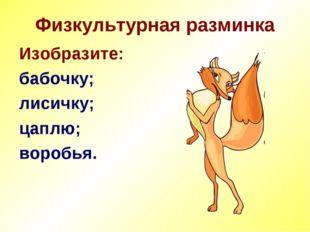 Физкультурная разминка Изобразите: бабочку; лисичку; цаплю; воробья.
