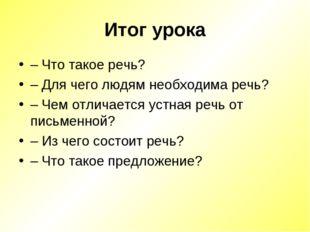 Итог урока – Что такое речь? – Для чего людям необходима речь? – Чем отличает