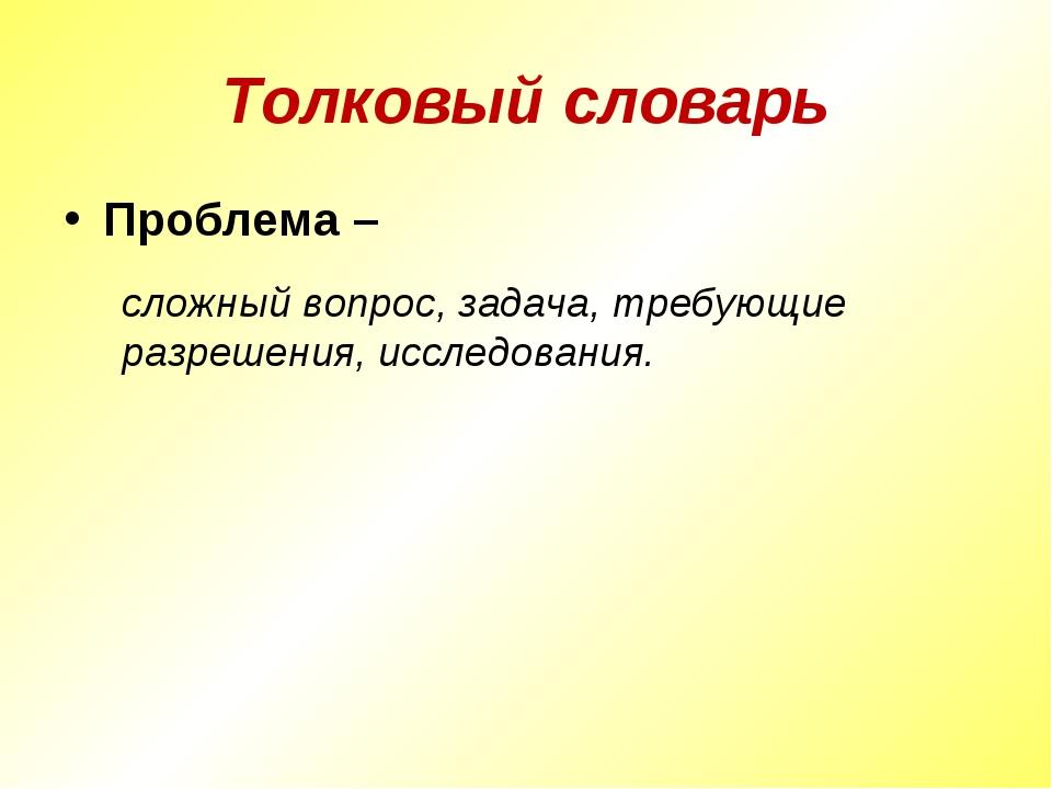 Толковый словарь Проблема – сложный вопрос, задача, требующие разрешения, исс...