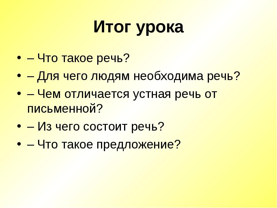 Итог урока – Что такое речь? – Для чего людям необходима речь? – Чем отличает...