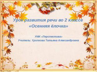 Урок развития речи во 2 классе «Осенняя ёлочка» УМК «Перспектива» Учитель: Хр