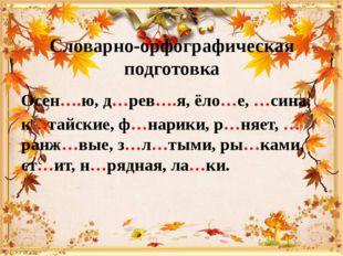 Словарно-орфографическая подготовка Осен….ю, д…рев….я, ёло…е, …сина, к…тайски