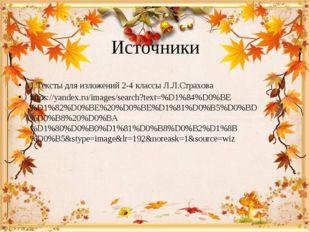 Источники 1.Тексты для изложений 2-4 классы Л.Л.Страхова https://yandex.ru/im