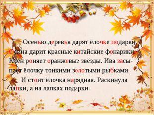 Осенью деревья дарят ёлочке подарки. Осина дарит красные китайские фонарики.