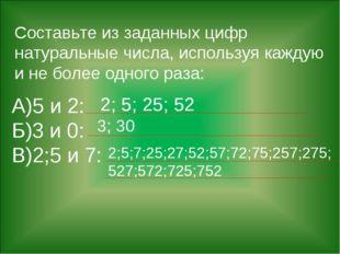Составьте из заданных цифр натуральные числа, используя каждую и не более одн