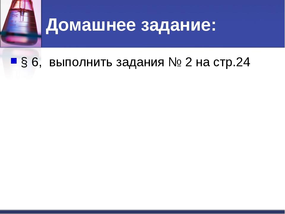 Домашнее задание: § 6, выполнить задания № 2 на стр.24