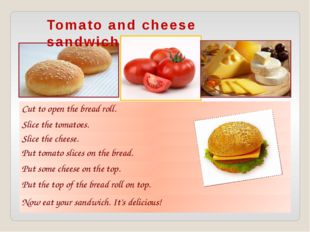 Tomato and cheese sandwich Cut to open the bread roll. Slice the tomatoes. Sl