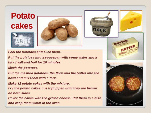 Potato cakes Peel the potatoes and slice them. Put the potatoes into a saucep...