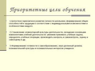 Приоритетные цели обучения 1.Целостное гармоничное развитие личности школьник