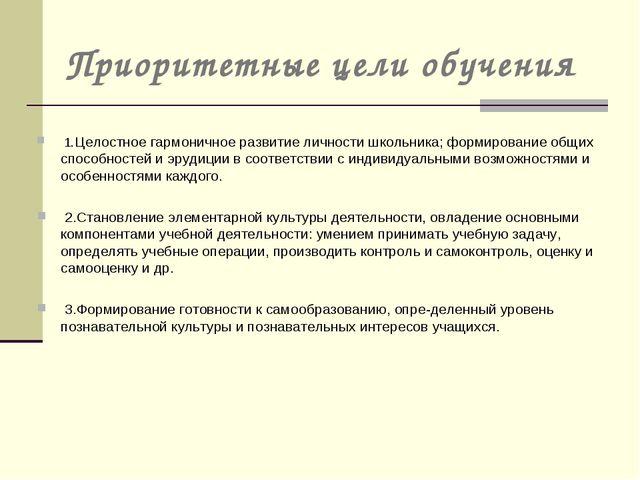 Приоритетные цели обучения 1.Целостное гармоничное развитие личности школьник...