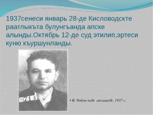 1937сенеси январь 28-де Кисловодскте раатлыкъта булунгъанда апске алынды.Октя