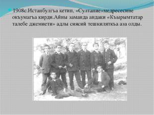 1908с.Истанбулгъа кетип, «Султание»медресесине окъумагъа кирди.Айны заманда