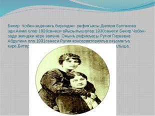 Бекир Чобан-заденинъ биринджи рефикъасы Диляра Булгакова эди.Амма олар 1928се