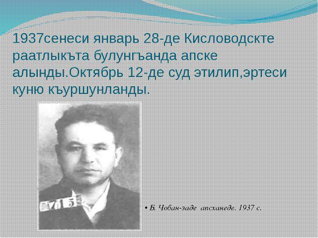 1937сенеси январь 28-де Кисловодскте раатлыкъта булунгъанда апске алынды.Октя...