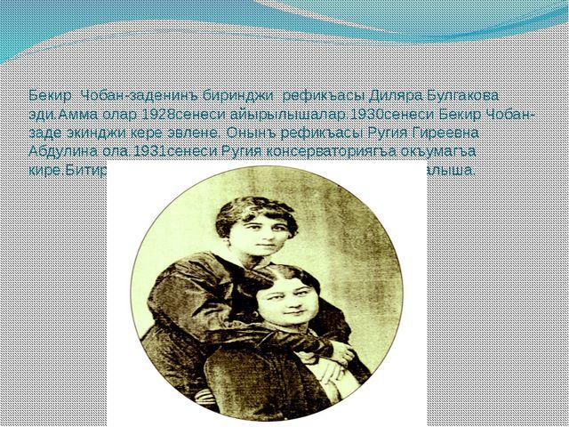 Бекир Чобан-заденинъ биринджи рефикъасы Диляра Булгакова эди.Амма олар 1928се...