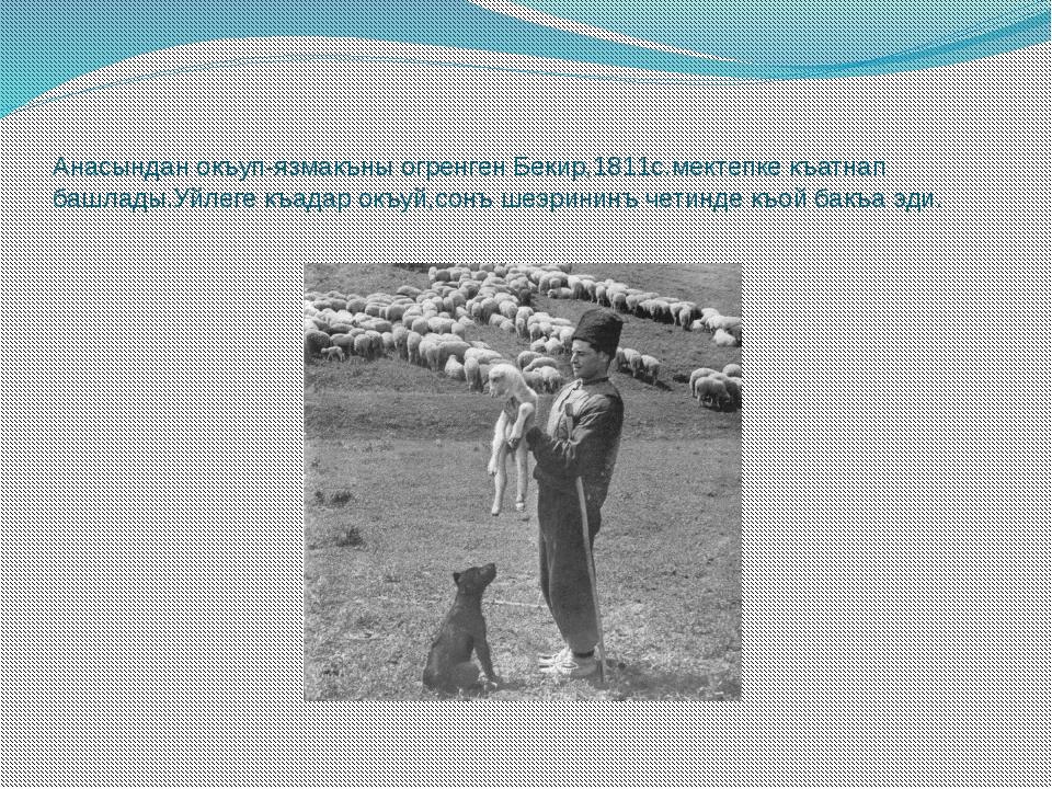 Анасындан окъуп-язмакъны огренген Бекир,1811с.мектепке къатнап башлады.Уйлеге...