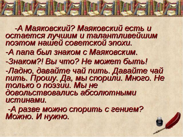 -А Маяковский? Маяковский есть и остается лучшим и талантливейшим поэтом наш...