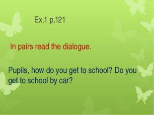 Ex.1 p.121 In pairs read the dialogue. Pupils, how do you get to school? Do