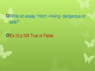 "Write an essay ""Hitch –hiking- dangerous or safe?"" Ex.12 p.124 True or False"