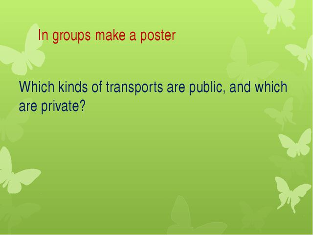 In groups make a poster Which kinds of transports are public, and which are...