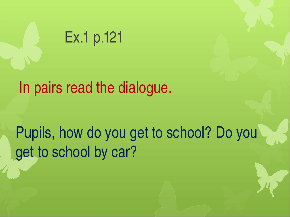 Ex.1 p.121 In pairs read the dialogue. Pupils, how do you get to school? Do...