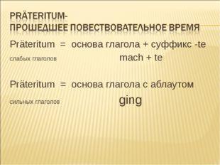 Präteritum = основа глагола + суффикс -te cлабых глаголов mach + te Präteritu