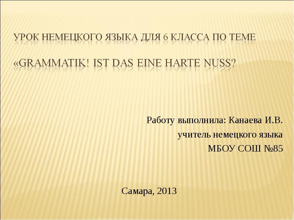 Работу выполнила: Канаева И.В. учитель немецкого языка МБОУ СОШ №85 Самара, 2...