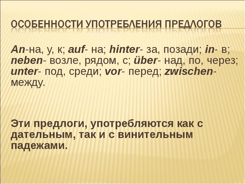 An-на, у, к; auf- на; hinter- за, позади; in- в; neben- возле, рядом, с; über...