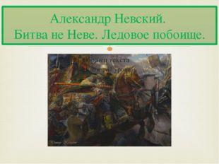 Александр Невский. Битва не Неве. Ледовое побоище. 