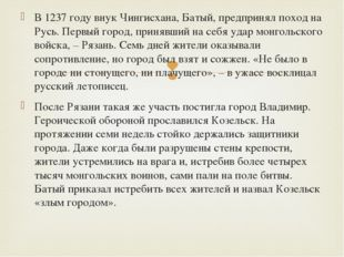 В 1237 году внук Чингисхана, Батый, предпринял поход на Русь. Первый город, п