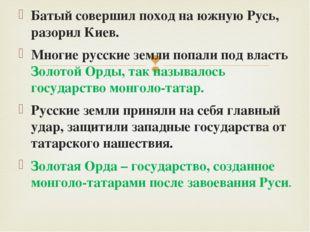 Батый совершил поход на южную Русь, разорил Киев. Многие русские земли попали