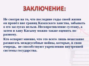 Не смотря на то, что последние годы своей жизни он провёл вне границ Казахск
