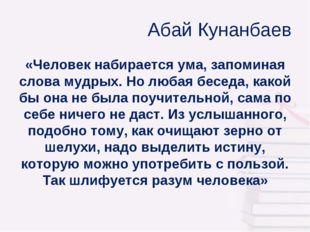 Абай Кунанбаев «Человек набирается ума, запоминая слова мудрых. Но любая бес