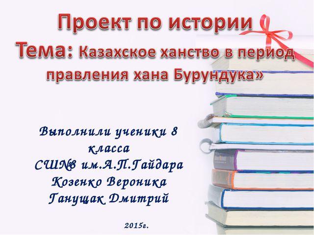 Выполнили ученики 8 класса СШ№8 им.А.П.Гайдара Козенко Вероника Ганущак Дмитр...