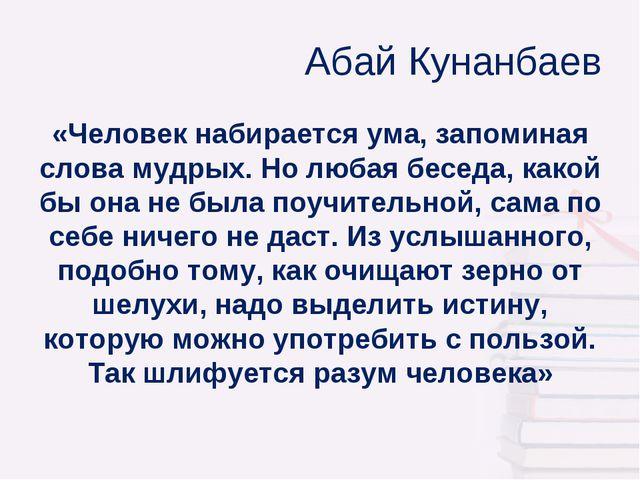 Абай Кунанбаев «Человек набирается ума, запоминая слова мудрых. Но любая бес...