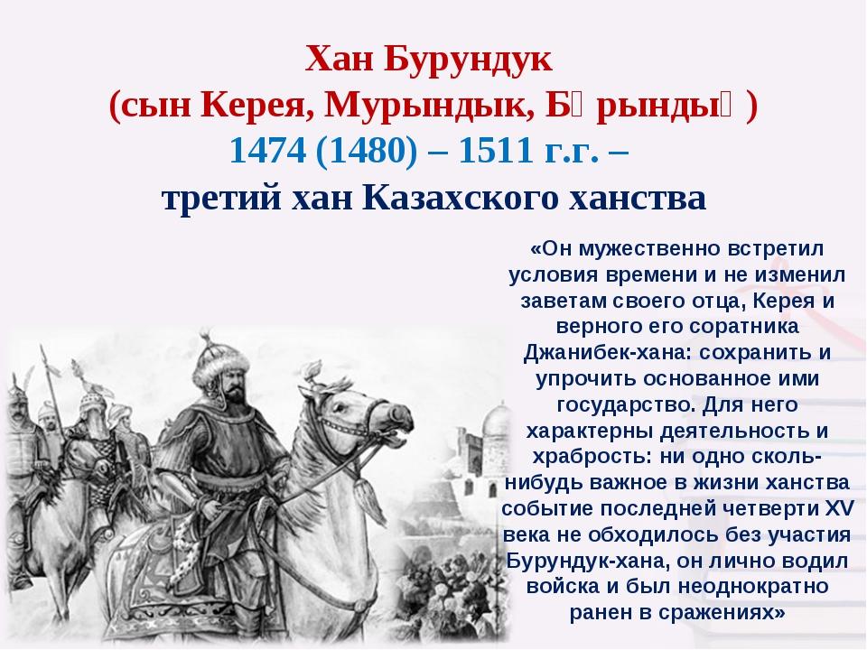 Хан Бурундук (сын Керея, Мурындык, Бұрындық) 1474 (1480) – 1511 г.г. – третий...