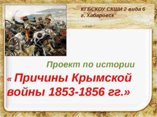 Проект по истории « Причины Крымской войны 1853-1856 гг.» КГБСКОУ СКШИ 2 в