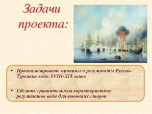 Задачи проекта: Проанализировать причины и результаты Русско- Турецких войн X