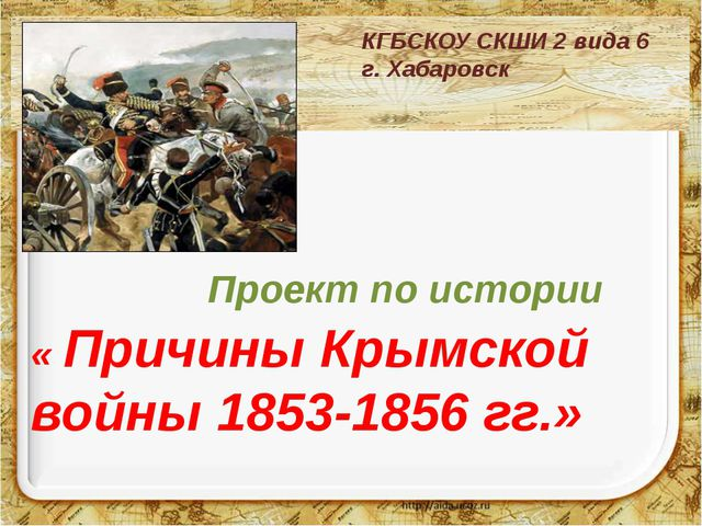 Проект по истории « Причины Крымской войны 1853-1856 гг.» КГБСКОУ СКШИ 2 в...