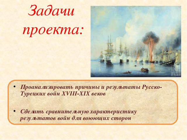 Задачи проекта: Проанализировать причины и результаты Русско- Турецких войн X...