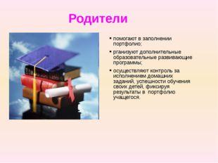Родители помогают в заполнении портфолио; рганизуют дополнительные образовате